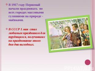 В 1917году Первомай начали праздновать во всех городах массовыми гуляниями на