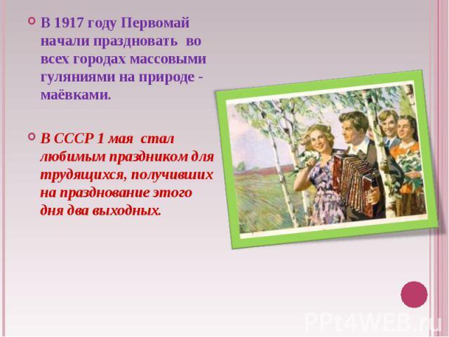 В 1917году Первомай начали праздновать во всех городах массовыми гуляниями наприроде - маёвками. ВСССР 1 мая стал любимым праздником для трудящихся, получивших напразднование этого дня два выходных.