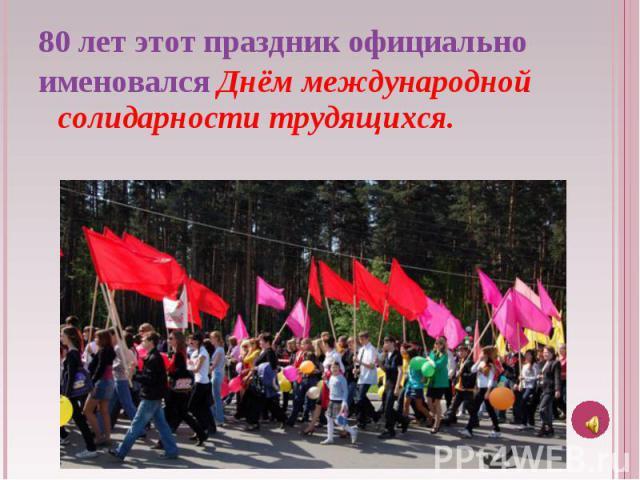 80 лет этот праздник официально именовался Днём международной солидарности трудящихся.