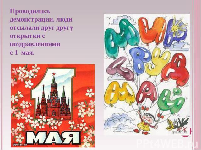Проводились демонстрации, люди отсылали друг другу открытки с поздравлениями с 1 мая.