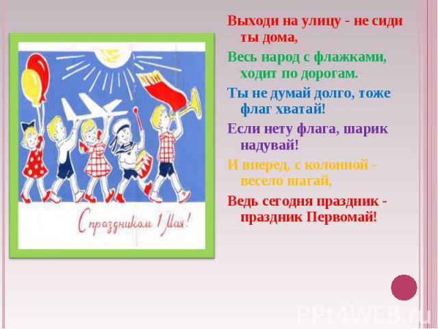Выходи на улицу - не сиди ты дома, Весь народ с флажками, ходит по дорогам. Ты не думай долго, тоже флаг хватай! Если нету флага, шарик надувай! И вперед, с колонной - весело шагай, Ведь сегодня праздник - праздник Первомай!