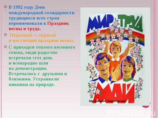 В 1992году День международной солидарности трудящихся всех стран переименовали вПраздник весны итруда. Первомай— первый инастоящий праздник весны. Сприходом теплого весеннего сезона, люди радостно встречали этот день ивсенародно шли надемонс…