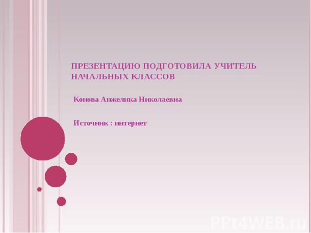 Презентацию подготовила учитель начальных классов Конова Анжелика Николаевна Источник : интернет