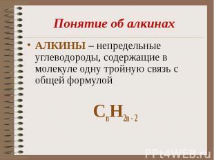 Понятие об алкинахАЛКИНЫ – непредельные углеводороды, содержащие в молекуле одну