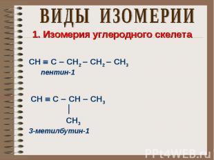 ВИДЫ ИЗОМЕРИИ 1. Изомерия углеродного скелета СН С СН2 СН2 СН3 пентин-1 СН С СН