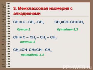 3. Межклассовая изомерия с алкадиенами СН С –СН2 –СН3 СН2=СН–СН=СН2 бутин-1 бута