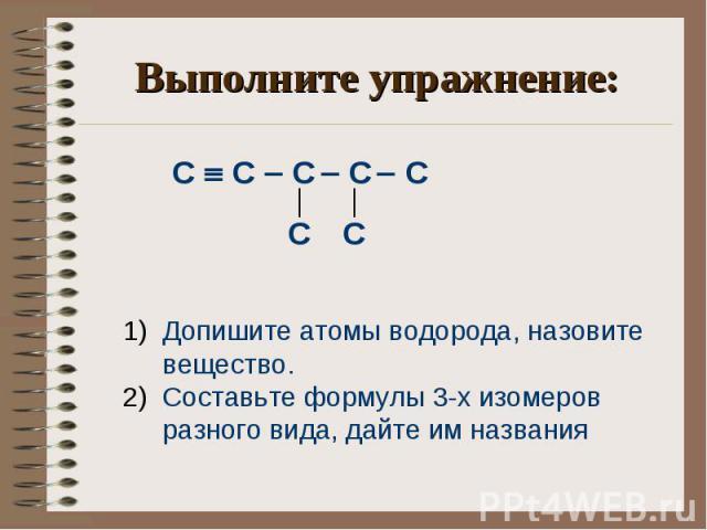 Выполните упражнение: С С С С С Допишите атомы водорода, назовите вещество. Составьте формулы 3-х изомеров разного вида, дайте им названия
