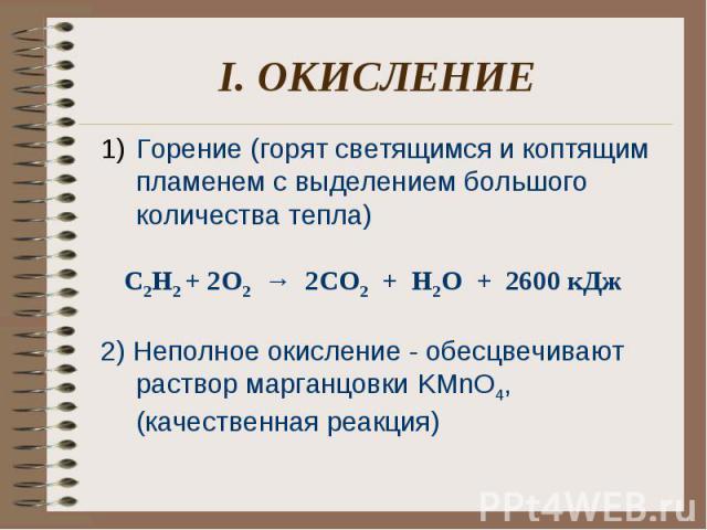 I. ОКИСЛЕНИЕ Горение (горят светящимся и коптящим пламенем с выделением большого количества тепла) C2H2 + 2О2 → 2СО2 + Н2О + 2600 кДж 2) Неполное окисление - обесцвечивают раствор марганцовки KMnO4, (качественная реакция)
