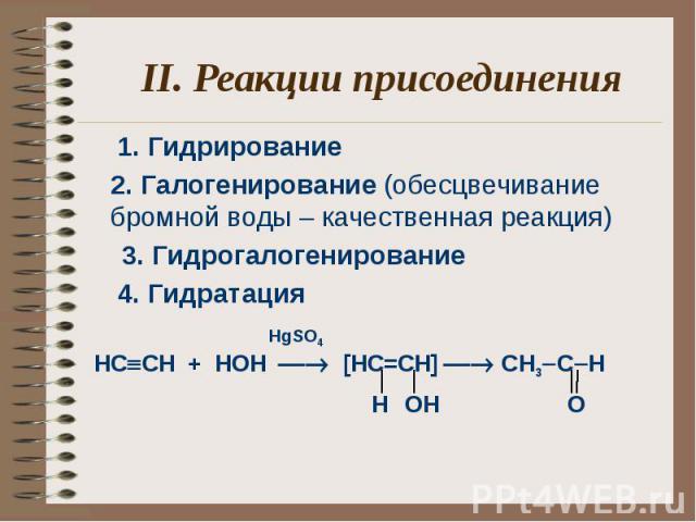 II. Реакции присоединения1. Гидрирование 2. Галогенирование (обесцвечивание бромной воды – качественная реакция) 3. Гидрогалогенирование 4. Гидратация HgSO4 НC CH + HOН [HC=CH] CH3 C H