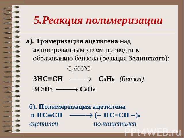 5.Реакция полимеризацииа). Тримеризация ацетилена над активированным углем приводит к образованию бензола (реакция Зелинского): С, 600 С 3НC CH С6H6 (бензол) 3С2H2 С6H6 б). Полимеризация ацетилена n НC CH ( НC=CH )n ацетилен полиацетилен