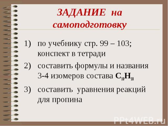 ЗАДАНИЕ на самоподготовкупо учебнику стр. 99 – 103; конспект в тетради составить формулы и названия 3-4 изомеров состава C10H18 составить уравнения реакций для пропина