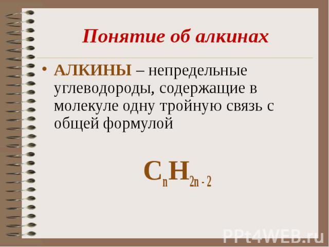 Понятие об алкинахАЛКИНЫ – непредельные углеводороды, содержащие в молекуле одну тройную связь с общей формулой СnН2n - 2