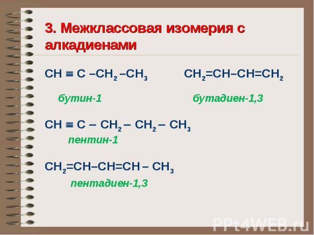 3. Межклассовая изомерия с алкадиенами СН С –СН2 –СН3 СН2=СН–СН=СН2 бутин-1 бутадиен-1,3 СН С СН2 СН2 СН3 пентин-1 СН2=СН–СН=СН – СН3 пентадиен-1,3