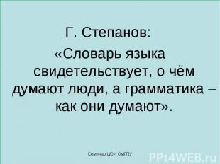 Г. Степанов: «Словарь языка свидетельствует, о чём думают люди, а грамматика – к