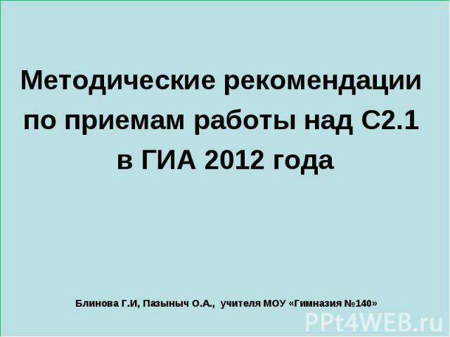 Методические рекомендации по приемам работы над С2.1 в ГИА 2012 года Блинова Г.И, Пазыныч О.А., учителя МОУ «Гимназия №140»