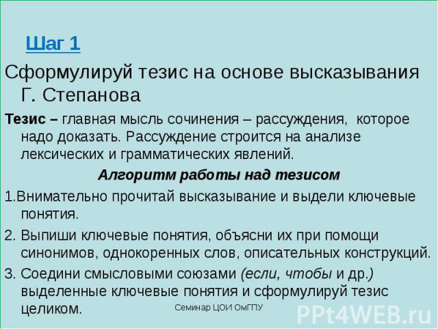 Шаг 1 Сформулируй тезис на основе высказывания Г. Степанова Тезис – главная мысль сочинения – рассуждения, которое надо доказать. Рассуждение строится на анализе лексических и грамматических явлений. Алгоритм работы над тезисом 1.Внимательно прочита…