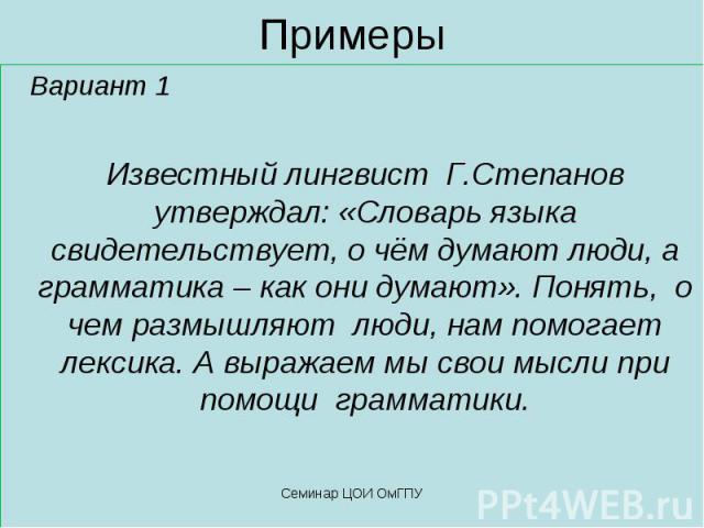 Примеры Вариант 1 Известный лингвист Г.Степанов утверждал: «Словарь языка свидетельствует, о чём думают люди, а грамматика – как они думают». Понять, о чем размышляют люди, нам помогает лексика. А выражаем мы свои мысли при помощи грамматики.