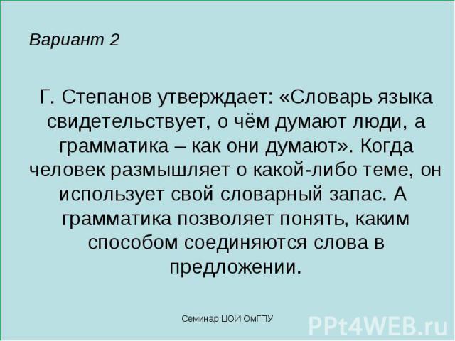Вариант 2 Г. Степанов утверждает: «Словарь языка свидетельствует, о чём думают люди, а грамматика – как они думают». Когда человек размышляет о какой-либо теме, он использует свой словарный запас. А грамматика позволяет понять, каким способом соедин…