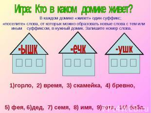 Игра: Кто в каком домике живет? В каждом домике «живет» один суффикс; «поселите»