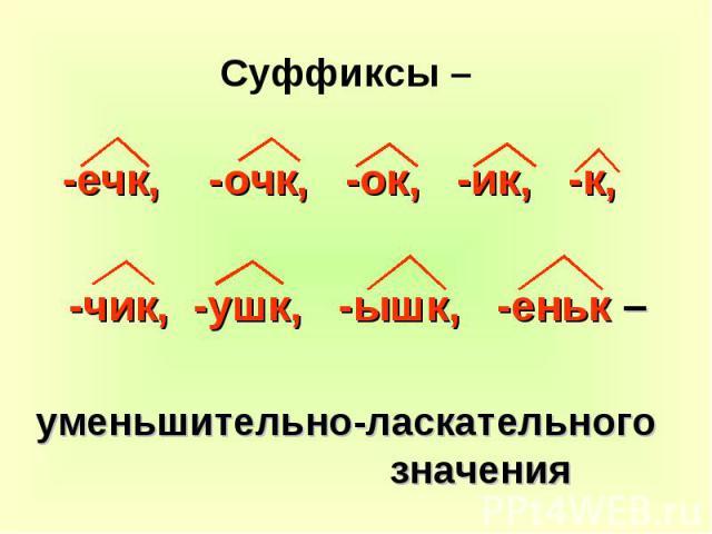 Суффиксы – -ечк, -очк, -ок, -ик, -к, -чик, -ушк, -ышк, -еньк – уменьшительно-ласкательного значения