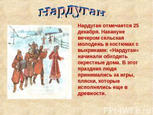 Нардуган Нардуган отмечается 25 декабря. Накануне вечером сельская молодежь в ко