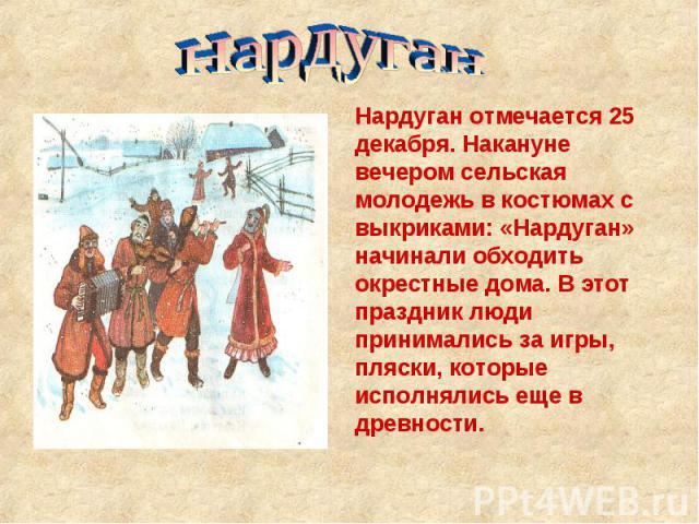Нардуган Нардуган отмечается 25 декабря. Накануне вечером сельская молодежь в костюмах с выкриками: «Нардуган» начинали обходить окрестные дома. В этот праздник люди принимались за игры, пляски, которые исполнялись еще в древности.