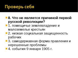 Проверь себя8. Что не является причиной первой русской революции? 1. помещичье з