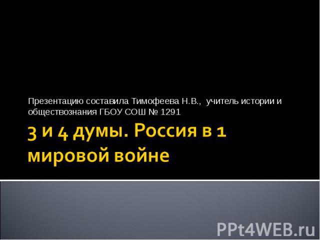 Презентацию составила Тимофеева Н.В., учитель истории и обществознания ГБОУ СОШ № 1291 3 и 4 думы. Россия в 1 мировой войне
