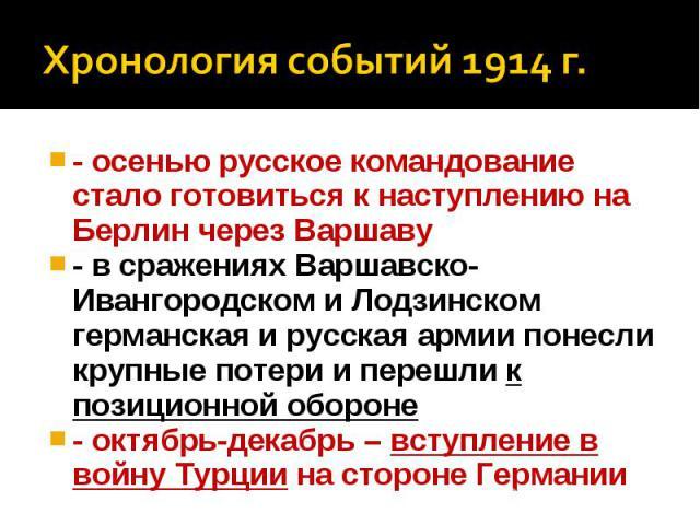 Хронология событий 1914 г.- осенью русское командование стало готовиться к наступлению на Берлин через Варшаву - в сражениях Варшавско-Ивангородском и Лодзинском германская и русская армии понесли крупные потери и перешли к позиционной обороне - окт…