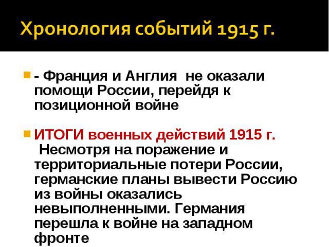 Хронология событий 1915 г.- Франция и Англия не оказали помощи России, перейдя к позиционной войне ИТОГИ военных действий 1915 г. Несмотря на поражение и территориальные потери России, германские планы вывести Россию из войны оказались невыполненным…