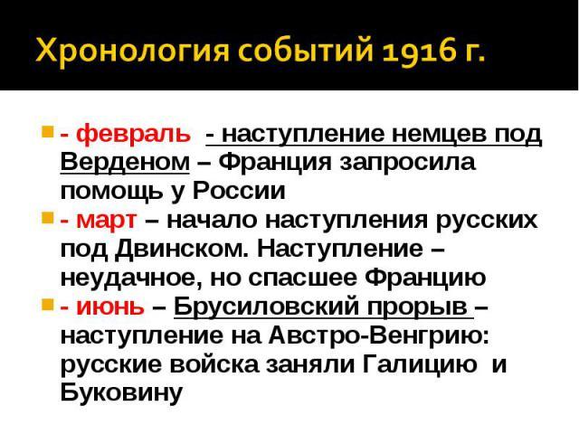 Хронология событий 1916 г.- февраль - наступление немцев под Верденом – Франция запросила помощь у России - март – начало наступления русских под Двинском. Наступление – неудачное, но спасшее Францию - июнь – Брусиловский прорыв – наступление на Авс…