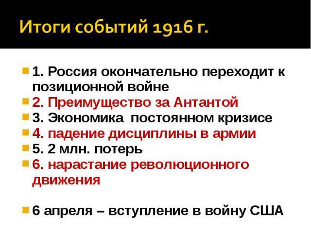 Итоги событий 1916 г.1. Россия окончательно переходит к позиционной войне 2. Преимущество за Антантой 3. Экономика постоянном кризисе 4. падение дисциплины в армии 5. 2 млн. потерь 6. нарастание революционного движения 6 апреля – вступление в войну США