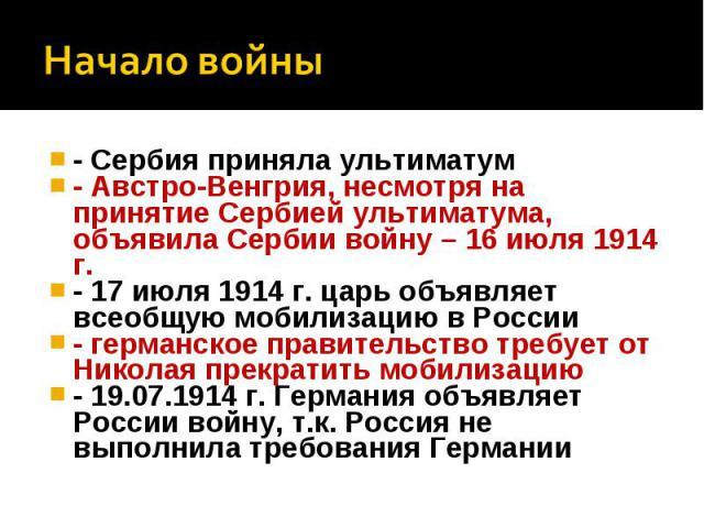 Начало войны- Сербия приняла ультиматум - Австро-Венгрия, несмотря на принятие Сербией ультиматума, объявила Сербии войну – 16 июля 1914 г. - 17 июля 1914 г. царь объявляет всеобщую мобилизацию в России - германское правительство требует от Николая …