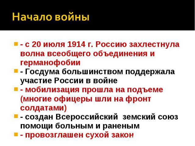 Начало войны- с 20 июля 1914 г. Россию захлестнула волна всеобщего объединения и германофобии - Госдума большинством поддержала участие России в войне - мобилизация прошла на подъеме (многие офицеры шли на фронт солдатами) - создан Всероссийский зем…