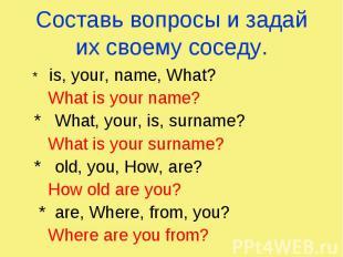 Составь вопросы и задай их своему соседу. * is, your, name, What? What is your n