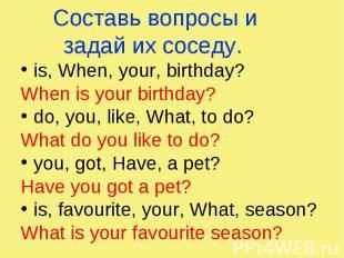 Составь вопросы и задай их соседу. is, When, your, birthday? When is your birthd