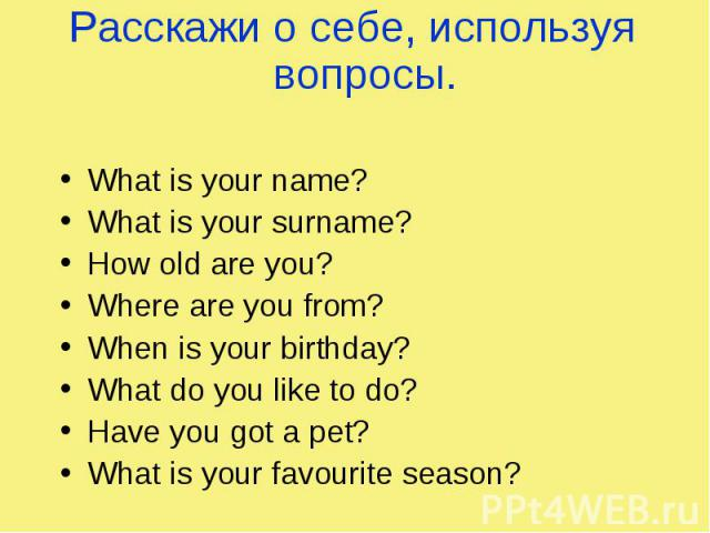 Расскажи о себе, используя вопросы. What is your name? What is your surname? How old are you? Where are you from? When is your birthday? What do you like to do? Have you got a pet? What is your favourite season?