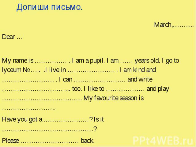 Допиши письмо. March,………. Dear … My name is …………… . I am a pupil. I am …… years old. I go to lyceum № ….. .I live in …………………. . I am kind and …………………… . I can …………………… and write ………………………….. too. I like to ……………… and play ………………………………. My favourite …