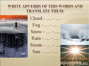 Write adverbs of this words and translate them:Cloud - … - … Fog - … - … Snow -