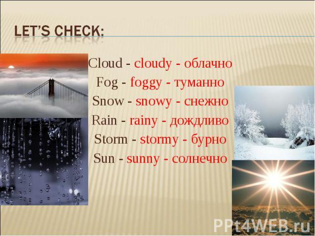 Let's check:Cloud - cloudy - облачно Fog - foggy - туманно Snow - snowy - снежно Rain - rainy - дождливо Storm - stormy - бурно Sun - sunny - солнечно