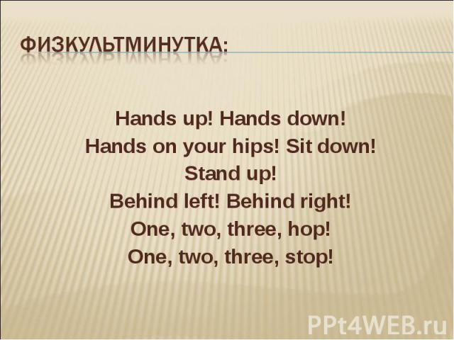 Физкультминутка: Hands up! Hands down! Hands on your hips! Sit down! Stand up! Behind left! Behind right! One, two, three, hop! One, two, three, stop!