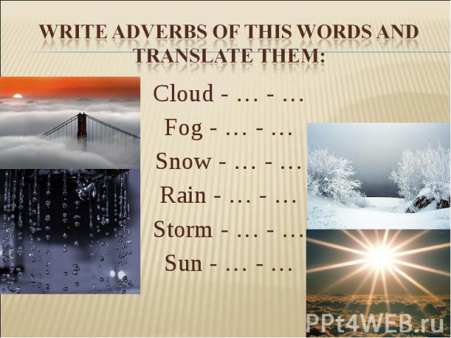 Write adverbs of this words and translate them:Cloud - … - … Fog - … - … Snow - … - … Rain - … - … Storm - … - … Sun - … - …