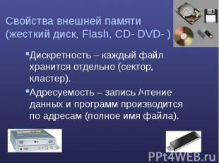 Свойства внешней памяти (жесткий диск, Flash, CD- DVD- ) Дискретность – каждый ф