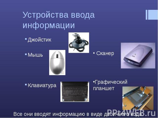 Устройства ввода информации Джойстик Мышь Клавиатура Сканер Графический планшет Все они вводят информацию в виде двоичного кода.
