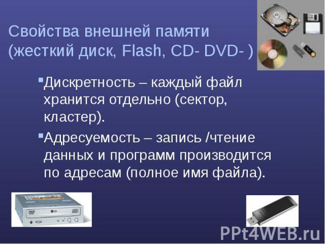 Свойства внешней памяти (жесткий диск, Flash, CD- DVD- ) Дискретность – каждый файл хранится отдельно (сектор, кластер). Адресуемость – запись /чтение данных и программ производится по адресам (полное имя файла).