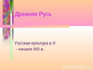 Древняя Русь Русская культура в X - начале XIII в.