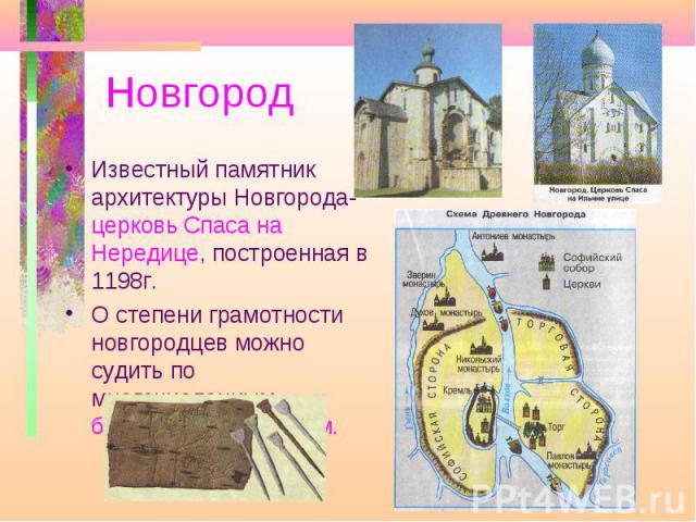 НовгородИзвестный памятник архитектуры Новгорода- церковь Спаса на Нередице, построенная в 1198г. О степени грамотности новгородцев можно судить по многочисленным берестяным грамотам.
