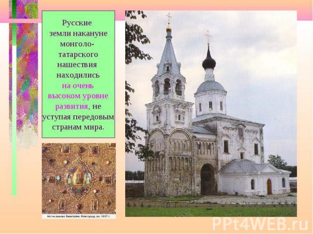 Русские земли накануне монголо- татарского нашествия находились на очень высоком уровне развития, не уступая передовым странам мира.