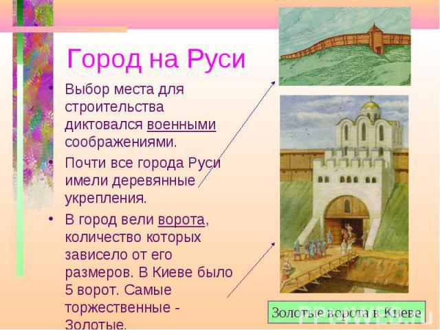Город на Руси Выбор места для строительства диктовался военными соображениями. Почти все города Руси имели деревянные укрепления. В город вели ворота, количество которых зависело от его размеров. В Киеве было 5 ворот. Самые торжественные - Золотые. …
