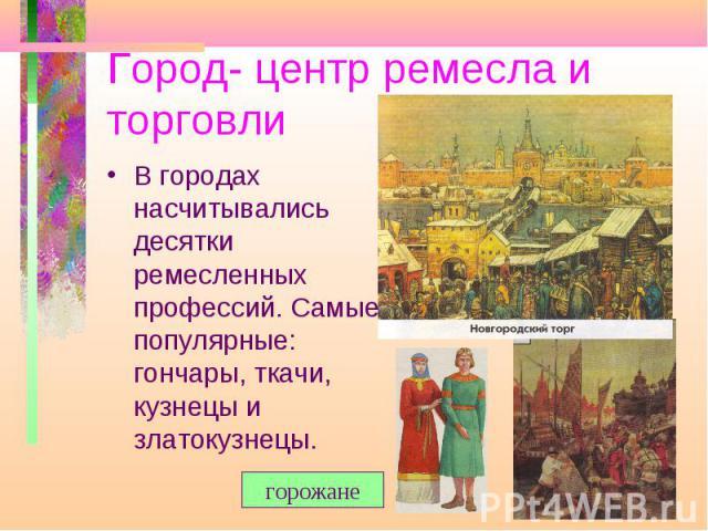 Город- центр ремесла и торговли В городах насчитывались десятки ремесленных профессий. Самые популярные: гончары, ткачи, кузнецы и златокузнецы.